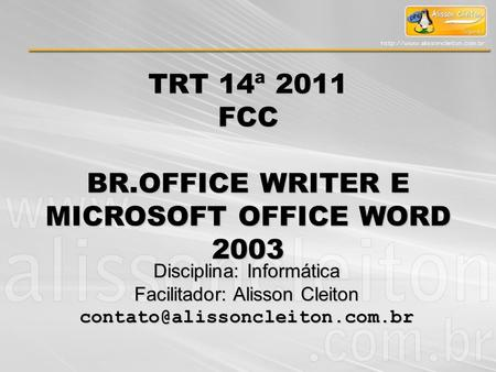 TRT 14ª 2011 FCC BR.OFFICE WRITER E MICROSOFT OFFICE WORD 2003 Disciplina: Informática Facilitador: Alisson Cleiton