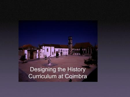 Designing the History Curriculum at Coimbra. Summary From principles to strategies: how to get it started and making it work. Incorporating the Tuning.