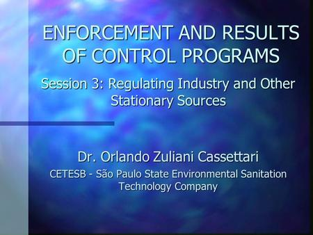ENFORCEMENT AND RESULTS OF CONTROL PROGRAMS Dr. Orlando Zuliani Cassettari CETESB - São Paulo State Environmental Sanitation Technology Company Session.