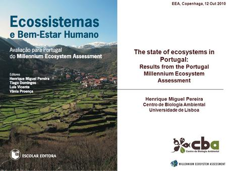 The state of ecosystems in Portugal: Results from the Portugal Millennium Ecosystem Assessment Henrique Miguel Pereira Centro de Biologia Ambiental Universidade.