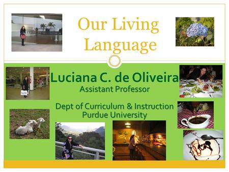 Luciana C. de Oliveira Assistant Professor Dept of Curriculum & Instruction Purdue University Our Living Language.