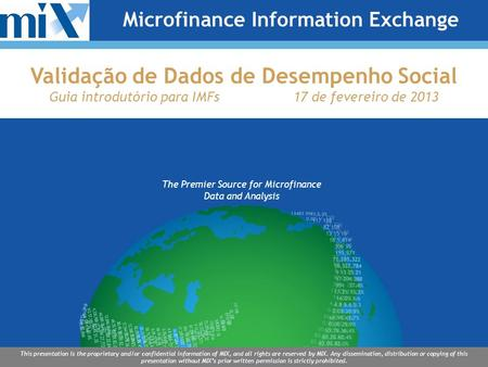 The Premier Source for Microfinance Data and Analysis This presentation is the proprietary and/or confidential information of MIX, and all rights are reserved.