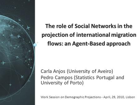 The role of Social Networks in the projection of international migration flows: an Agent-Based approach Carla Anjos (University of Aveiro) Pedro Campos.
