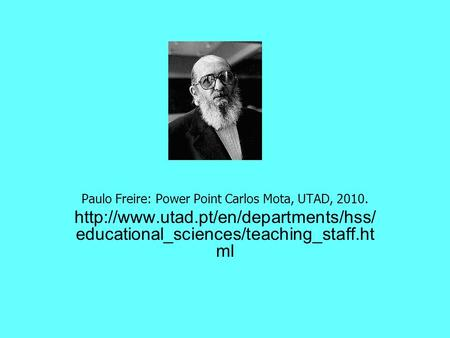Paulo Freire: Power Point Carlos Mota, UTAD, 2010.  educational_sciences/teaching_staff.ht ml.