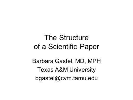 The Structure of a Scientific Paper Barbara Gastel, MD, MPH Texas A&M University