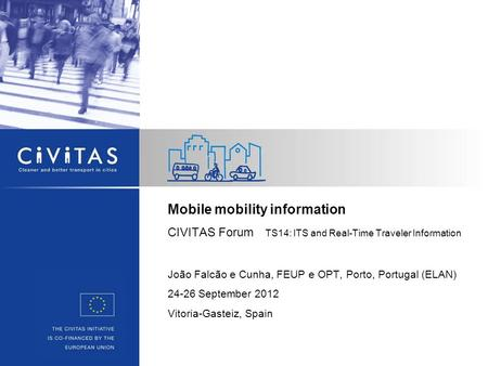 Mobile mobility information CIVITAS Forum TS14: ITS and Real-Time Traveler Information João Falcão e Cunha, FEUP e OPT, Porto, Portugal (ELAN) 24-26 September.
