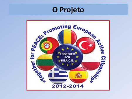 O Projeto. Comenius - Parcerias Multilaterais Together for PEACE: Promoting European Active Citizenship Objetivos Projeto baseado na cooperação e intercâmbio.