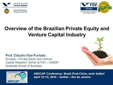 ABVCAP Conference: Brazil Post-Crisis, even better! April 12 /13, 2010 – Sofitel – Rio de Janeiro Overview of the Brazilian Private Equity and Venture.