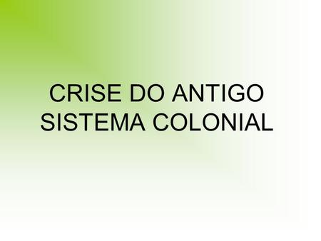 CRISE DO ANTIGO SISTEMA COLONIAL