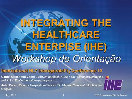 May, 2010IHE Orientation-Rio de Janeiro 1 INTEGRATING THE HEALTHCARE ENTERPISE (IHE) Workshop de Orientação International HL7 Interoperability Conference-10.