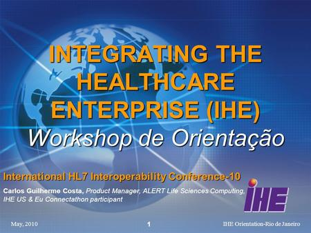 May, 2010IHE Orientation-Rio de Janeiro 1 INTEGRATING THE HEALTHCARE ENTERPRISE (IHE) Workshop de Orientação International HL7 Interoperability Conference-10.