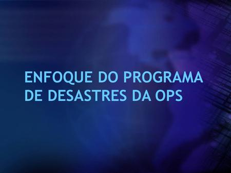 ENFOQUE DO PROGRAMA DE DESASTRES DA OPS.