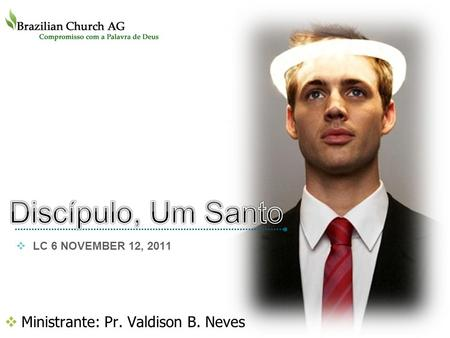 Ministrante: Pr. Valdison B. Neves LOGO LC 6 NOVEMBER 12, 2011.