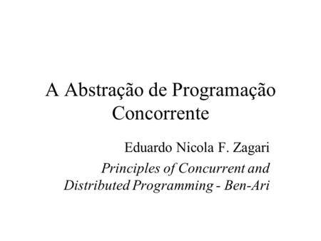 A Abstração de Programação Concorrente Eduardo Nicola F. Zagari Principles of Concurrent and Distributed Programming - Ben-Ari.