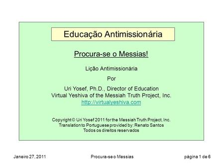 Janeiro 27, 2011Procura-se o Messias página 1 de 6 Procura-se o Messias! Lição Antimissionária Por Uri Yosef, Ph.D., Director of Education Virtual Yeshiva.