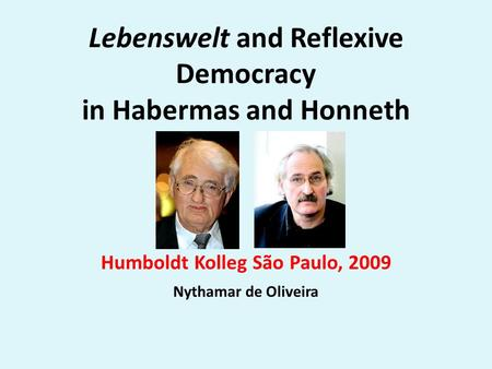 Lebenswelt and Reflexive Democracy in Habermas and Honneth Humboldt Kolleg São Paulo, 2009 Nythamar de Oliveira.