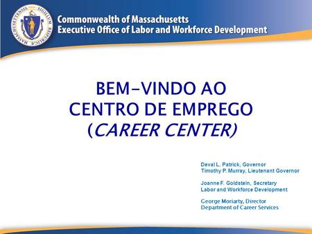 BEM-VINDO AO CENTRO DE EMPREGO (CAREER CENTER) Deval L. Patrick, Governor Timothy P. Murray, Lieutenant Governor Joanne F. Goldstein, Secretary Labor and.