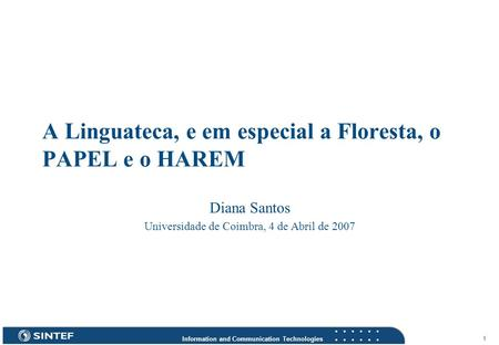 Information and Communication Technologies 1 A Linguateca, e em especial a Floresta, o PAPEL e o HAREM Diana Santos Universidade de Coimbra, 4 de Abril.