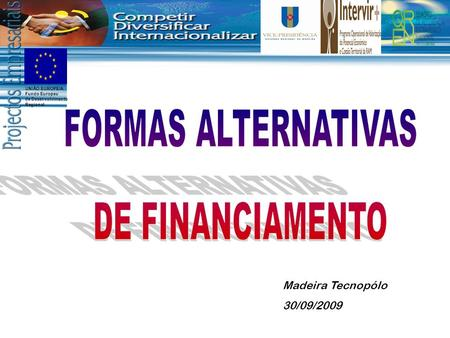 FORMAS ALTERNATIVAS DE FINANCIAMENTO Madeira Tecnopólo 30/09/2009.