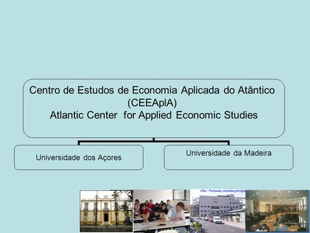 Centro de Estudos de Economia Aplicada do Atântico (CEEAplA) Atlantic Center for Applied Economic Studies Universidade dos Açores Universidade da Madeira.