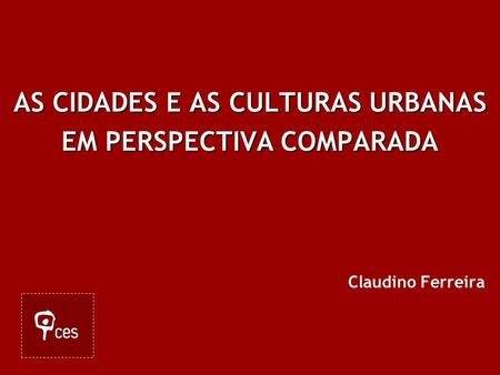AS CIDADES E AS CULTURAS URBANAS EM PERSPECTIVA COMPARADA Claudino Ferreira.