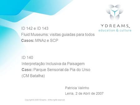 Copyright © 2006 YDreams. All the rights reserved. ID 142 e ID 143 Fluid Museums: visitas guiadas para todos Casos: MNAz e SCP ID 140 Interpretação Inclusiva.
