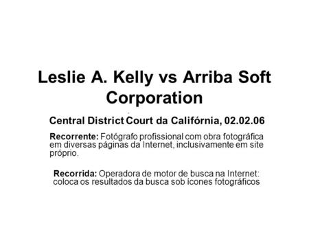 ; Leslie A. Kelly vs Arriba Soft Corporation Central District Court da Califórnia, 02.02.06 Recorrente: Fotógrafo profissional com obra fotográfica em.