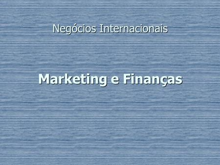 Marketing e Finanças Negócios Internacionais. Objectivos de Marketing Tipos de Marketing; Tipos de Marketing; Introduzir técnicas para avaliar dimensões.