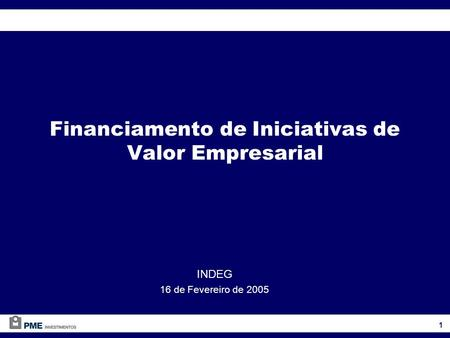 Financiamento de Iniciativas de Valor Empresarial INDEG 16 de Fevereiro de 2005 1.