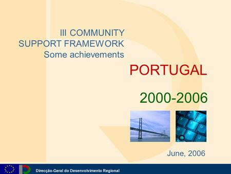 Direcção-Geral do Desenvolvimento Regional PORTUGAL III COMMUNITY SUPPORT FRAMEWORK Some achievements 2000-2006 June, 2006.