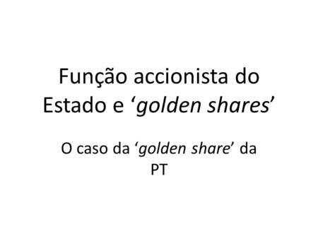 Função accionista do Estado e golden shares O caso da golden share da PT.