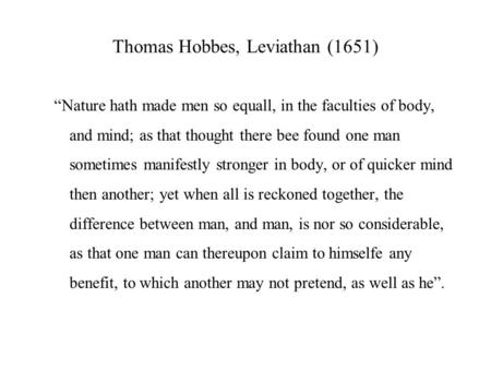 Thomas Hobbes, Leviathan (1651) Nature hath made men so equall, in the faculties of body, and mind; as that thought there bee found one man sometimes manifestly.