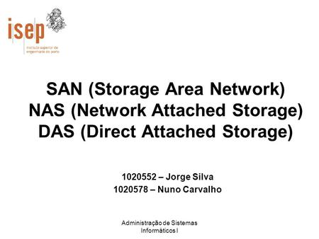 Administração de Sistemas Informáticos I SAN (Storage Area Network) NAS (Network Attached Storage) DAS (Direct Attached Storage) 1020552 – Jorge Silva.