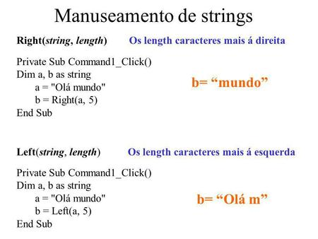Manuseamento de strings Right(string, length)Os length caracteres mais á direita Left(string, length)Os length caracteres mais á esquerda Private Sub Command1_Click()