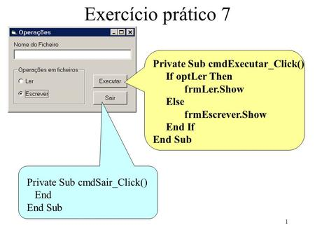 1 Exercício prático 7 Private Sub cmdExecutar_Click() If optLer Then frmLer.Show Else frmEscrever.Show End If End Sub Private Sub cmdSair_Click() End End.