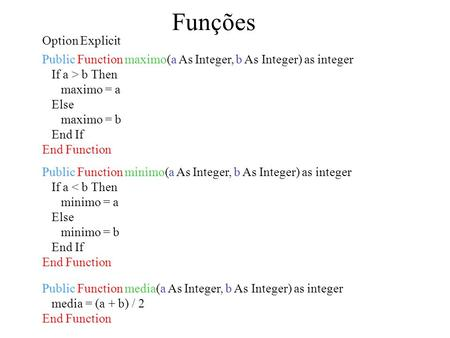 Funções Public Function minimo(a As Integer, b As Integer) as integer If a < b Then minimo = a Else minimo = b End If End Function Option Explicit Public.