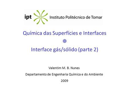 Química das Superfícies e Interfaces Interface gás/sólido (parte 2) Valentim M. B. Nunes Departamento de Engenharia Química e do Ambiente 2009.