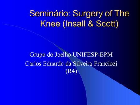 Seminário: Surgery of The Knee (Insall & Scott) Grupo do Joelho UNIFESP-EPM Carlos Eduardo da Silveira Franciozi (R4)