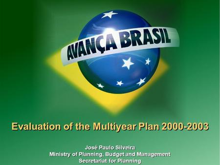 1 Evaluation of the Multiyear Plan 2000-2003 José Paulo Silveira Ministry of Planning, Budget and Management Secretariat for Planning José Paulo Silveira.