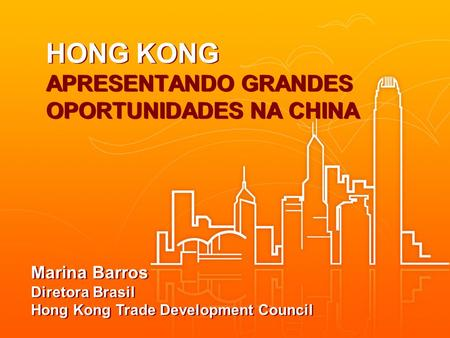 HONG KONG APRESENTANDO GRANDES OPORTUNIDADES NA CHINA Marina Barros Diretora Brasil Hong Kong Trade Development Council.