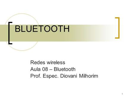 1 BLUETOOTH Redes wireless Aula 08 – Bluetooth Prof. Espec. Diovani Milhorim.