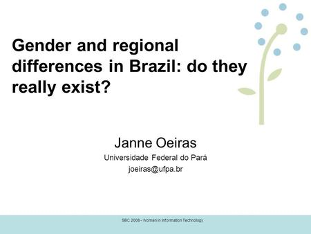 SBC 2008 - Women in Information Technology Gender and regional differences in Brazil: do they really exist? Janne Oeiras Universidade Federal do Pará
