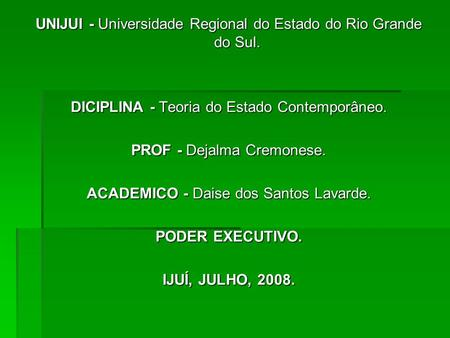 UNIJUI - Universidade Regional do Estado do Rio Grande do Sul. DICIPLINA - Teoria do Estado Contemporâneo. PROF - Dejalma Cremonese. ACADEMICO - Daise.
