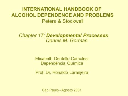 INTERNATIONAL HANDBOOK OF ALCOHOL DEPENDENCE AND PROBLEMS Peters & Stockwell Chapter 17: Developmental Processes Dennis M. Gorman Elisabeth Dentello Camolesi.