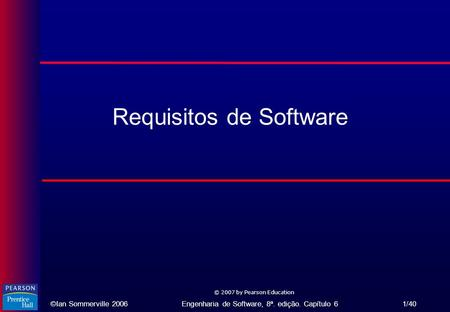 ©Ian Sommerville 2006Engenharia de Software, 8ª. edição. Capítulo 6 1/40 © 2007 by Pearson Education Requisitos de Software.