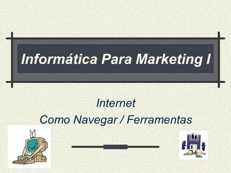 Informática Para Marketing I Internet Como Navegar / Ferramentas.