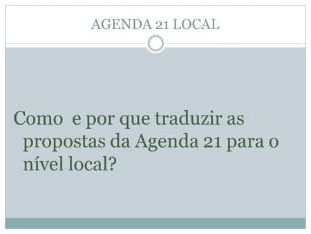 AGENDA 21 LOCAL Como e por que traduzir as propostas da Agenda 21 para o nível local?