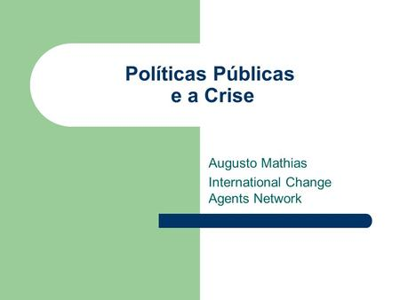 Políticas Públicas e a Crise Augusto Mathias International Change Agents Network.