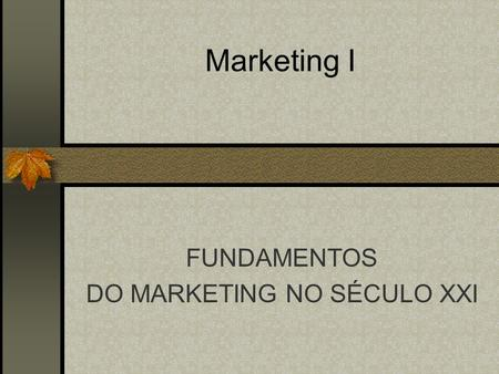 Marketing I FUNDAMENTOS DO MARKETING NO SÉCULO XXI.