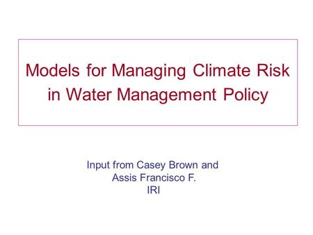 Models for Managing Climate Risk in Water Management Policy Input from Casey Brown and Assis Francisco F. IRI.